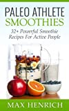 Paleo Athlete Smoothies: 32+ Powerful, Smoothie Recipes For Active People! (Perfect For Everyday Athletes)