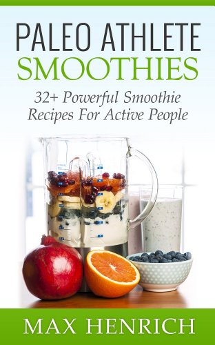 Paleo Athlete Smoothies: 32+ Powerful, Smoothie Recipes For Active People! (Perfect For Everyday Athletes) by Max Henrich