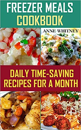 Freezer Meals Cookbook: Daily Time-Saving Recipes for a Month: (Freezer Meals For The Slow Cooker, Freezer Meals Crock Pot, Freezer Meals Slow Cooker, ... Cooker Cookbook, Slow Cooker Freezer Meals)