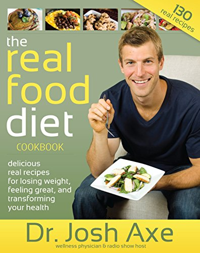 The Real Food Diet Cookbook: Delicious Real Recipes For Losing Weight, Feeling Great, And Transforming Your Health