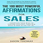 The 100 Most Powerful Affirmations for Sales: Condition Your Mind to Perform Your Best, Land New Deals & Earn in the Top 1% | Jason Thomas