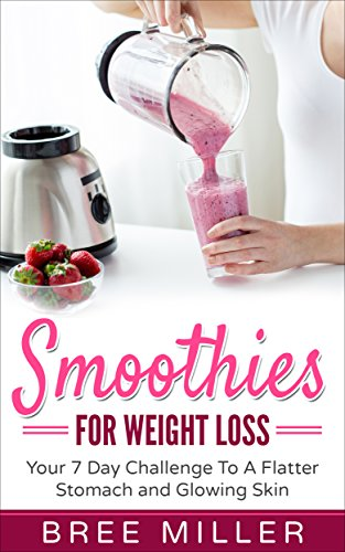 Smoothies For Weight Loss: Your 7 Day Challenge To A Flatter Stomach And Glowing Skin: Weight Loss, Radiant Skin, Health, Smoothies, Detox, Anti Aging, Fitness PDF