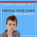 Freeing Your Child From Anxiety: Powerful, Practical Solutions to Overcome Your Child's Fears, Worries, and Phobias | Tamar E. Chansky