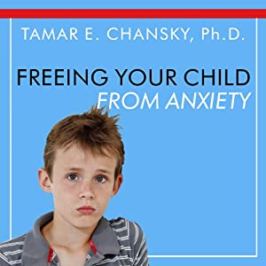 Freeing Your Child From Anxiety: Powerful, Practical Solutions to Overcome Your Child's Fears, Worries, and Phobias | [Tamar E. Chansky]
