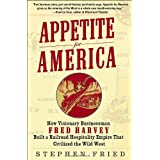 Appetite for America: How Visionary Businessman Fred Harvey Built a Railroad Hospitality Empire That Civilized the Wild Westby Stephen Fried