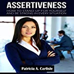 Assertiveness: How to Stand Up for Yourself and Be Strong in Every Situation | Patricia Carlisle