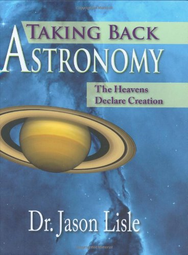 Taking Back Astronomy: The Heavens Declare Creation: Jason Lisle: 9780890514719: Amazon.com: Books