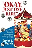 img - for Okay, Just One Ride: A Million Thrills For A Quarter. The True Story of the American Merry-go-round and the Family that Created It. by Mr. Steven E. Veatch (2013-05-03) book / textbook / text book