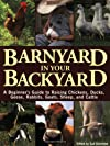 Barnyard in Your Backyard: A Beginner&#39;s Guide to Raising Chickens, Ducks, Geese, Rabbits, Goats, Sheep, and Cows