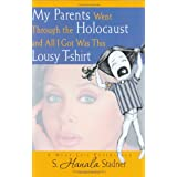 My Parents Went Through the Holocaust and All I Got Was This Lousy Tshirt ~ S. Hanala Stadner