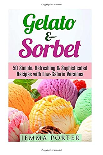 Gelato & Sorbet: 50 Simple, Refreshing & Sophisticated Recipes with Low-Calorie Versions