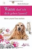 Wann darf ich dich gehen lassen?: Wenn unsere Tiere sterben - mit einem Vorwort von Susanne Hühn