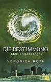 Die Bestimmung - Letzte Entscheidung: Band 3 (Roth, Veronica: Die Bestimmung (Trilogie), Band 3)