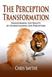The Perception Transformation: How to Transform The Reality By Understanding Our Perception