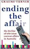 Ending the Affair: The Decline of Television Current Affairs in Australia (0868408646) by Turner, Graeme