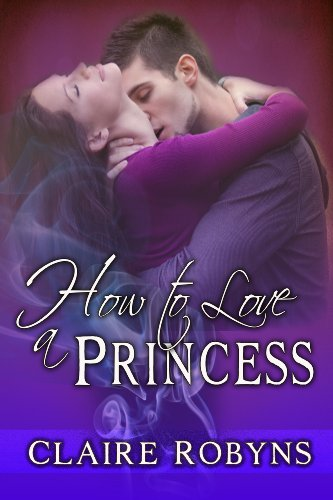 Lose yourself in love! Claire Robyns' HOW TO LOVE A PRINCESS – Just 99 Cents! 8/9 Raves!