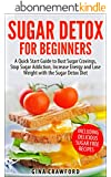 Sugar Detox: Sugar Detox for Beginners - A QUICK START GUIDE to Bust Sugar Cravings, Stop Sugar Addiction, Increase Energy and Lose Weight with the Sugar ... Free Recipes Included (English Edition)