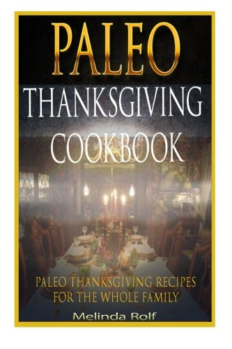 Paleo Thanksgiving Cookbook: Paleo Thanksgiving Recipes for the Whole Family (The Home Life Series) (Volume 16) by Melinda Rolf