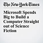 Microsoft Spends Big to Build a Computer Straight out of Science Fiction | John Markoff
