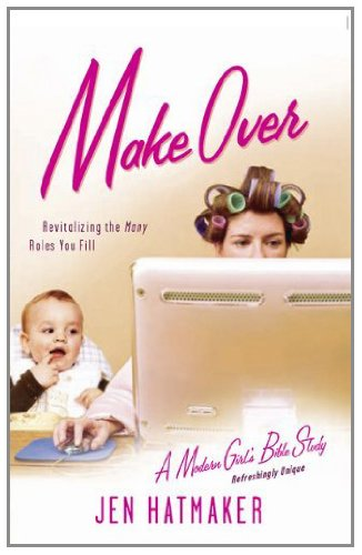 Make Over: Revitalizing the Many Roles You Fill (A Modern Girl's Bible Study)