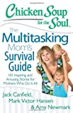 Chicken Soup for the Soul: The Multitasking Moms Survival Guide: 101 Inspiring and Amusing Stories for Mothers Who Do It All