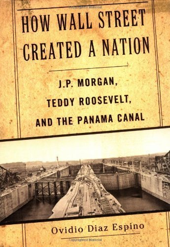 how-wall-street-created-a-nation-jp-morgan-teddy-roosevelt-and-the-panama-canal-by-diaz-espino-ovidi