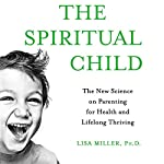The Spiritual Child: The New Science on Parenting for Health and Lifelong Thriving   Lisa Miller