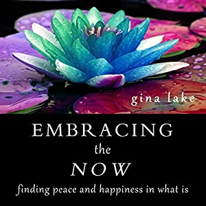 Embracing the Now: Finding Peace and Happiness in What Is | [Gina Lake]