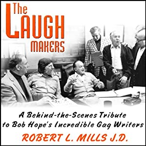 The Laugh Makers: A Behind-the-Scenes Tribute to Bob Hope's Incredible Gag Writers | [Robert L. Mills]
