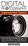 Photography: Digital Photography Improvement Series! Master The Basics Of Photography And Capture The Photos You Always Wanted (Digital Photography, DSLR, Arts & Photography ,  Graphic Design)