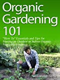 Organic Gardening 101 (&quot;How To&quot; Essentials and Tips for Starting an Outdoor or Indoor Organic Vegetable Garden)