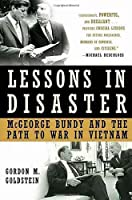 Lessons in Disaster: McGeorge Bundy and the Path to War by Gordon M. Goldstein