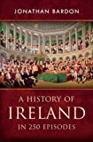 A History of Ireland in 250 Episodes: A Sweeping Single Narrative of Irish History from the End of the Ice Age to the Peace Settlement in Northern Ireland