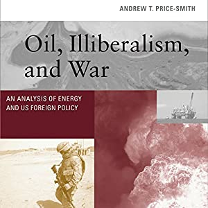 Oil, Illiberalism, and War: An Analysis of Energy and US Foreign Policy Hörbuch von Andrew T. Price-Smith Gesprochen von: Douglas McDonald