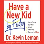 Have a New Kid by Friday: How to Change Your Child's Attitude, Behavior & Character in 5 Days | Kevin Leman