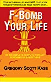 F-Bomb Your Life: An Incomplete Guide to Screwing Up Everything