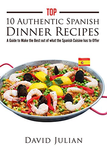 Top 10 Authentic Spanish Dinner Recipes: A Guide to Make the Best out of what the Spanish Cuisine has to Offer by David Julian