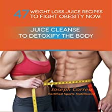47 Weight Loss Juice Recipes to Fight Obesity Now: Juice Cleanse to Detoxify the Body (       UNABRIDGED) by Joseph Correa (Certified Sports Nutritionist) Narrated by Andrea Erickson