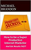 How to be a Super Productive Internet Marketer: - And Get Results FAST!