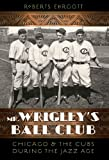 Mr. Wrigleys Ball Club: Chicago and the Cubs during the Jazz Age