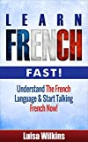 French: Learn French Fast! Understand The French Language & Start Talking French Now (Learn French, Spanish, German, Learn Italian, Language, France)