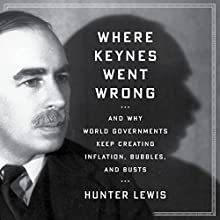 Where Keynes Went Wrong: And Why World Governments Keep Creating Inflation, Bubbles, and Busts (       UNABRIDGED) by Hunter Lewis Narrated by Bruce Lorie