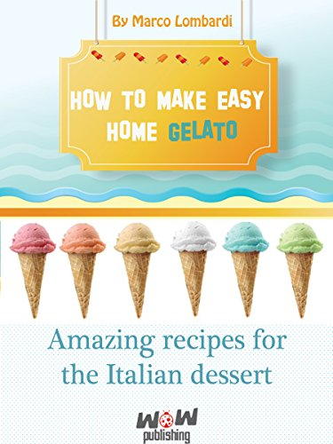 How to make easy gelato at home: Amazing recipes for the Italian dessert- Gelato PDF