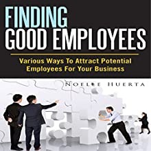 Finding Good Employees: Various Ways To Attract Potential Employees For Your Business (       UNABRIDGED) by Noelle Huerta Narrated by Alex Rehder