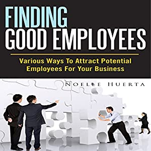 Finding Good Employees: Various Ways To Attract Potential Employees For Your Business Audiobook