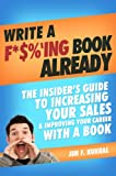 Write A F*$ %'ing Book Already - The Insider's Guide To Increasing Your Sales & Improving Your Career With A Book