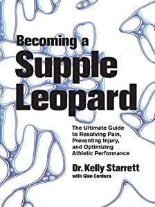 Becoming a Supple Leopard: The Ultimate Guide to Resolving Pain, Preventing Injury, and Optimizing Athletic Performance [Hardcover] — by Kelly Starrett & Glen Cordoza