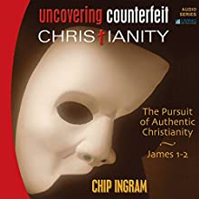 Uncovering Counterfeit Christianity: The Pursuit of Authentic Christianity  by Chip Ingram Narrated by Chip Ingram