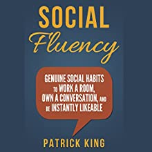 Social Fluency: Genuine Social Habits to Work a Room, Own a Conversation, and be Instantly Likeable (       UNABRIDGED) by Patrick King Narrated by Jeremy Reloj