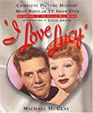 img - for By Michael McClay I Love Lucy: The Complete Picture History of the Most Popular TV Show Ever (1st First Edition) [Hardcover] book / textbook / text book